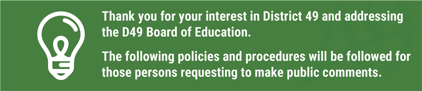 Thank you for your interest in District 49 and addressing the Board of Education. The following policies and procedures